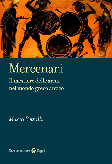 Mercenari|Il mestiere delle armi nel mondo greco antico|Marco&nbsp;Bettalli|