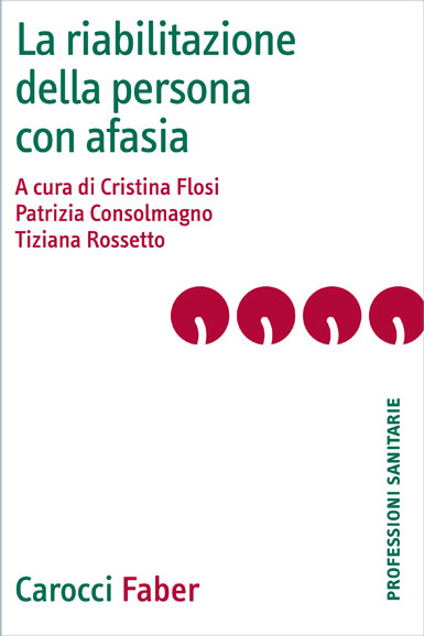 La riabilitazione della persona con afasia|| - a cura di Cristina&nbsp;Flosi, Patrizia&nbsp;Consolmagno, Tiziana&nbsp;Rossetto|